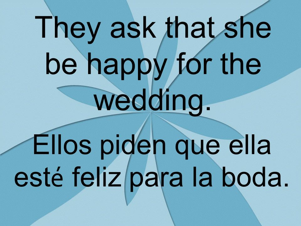They ask that she be happy for the wedding. Ellos piden que ella est é feliz para la boda.