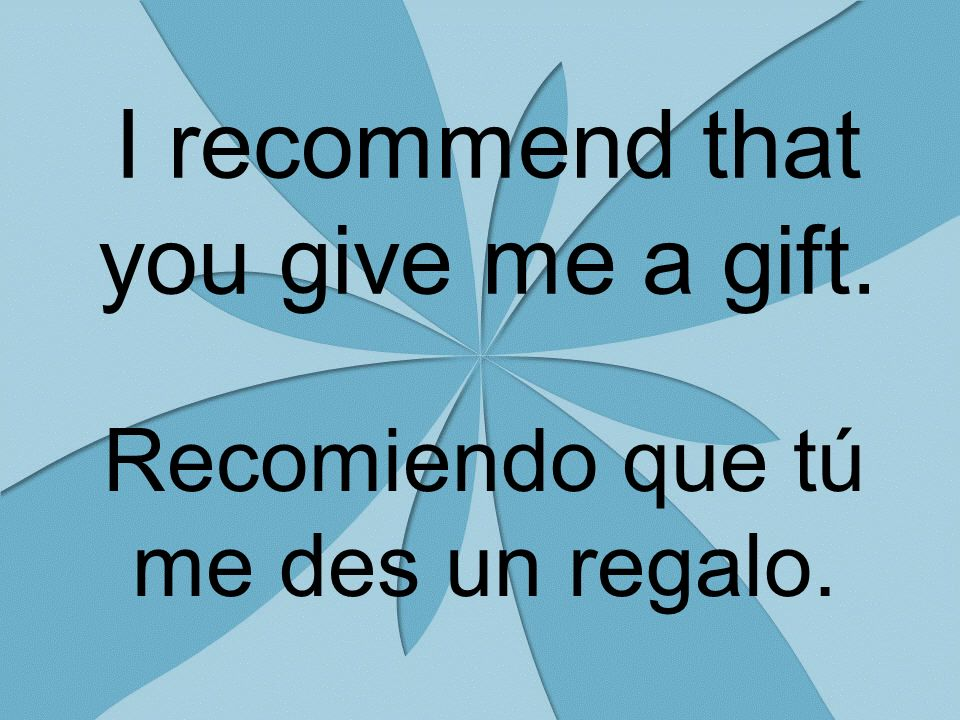 I recommend that you give me a gift. Recomiendo que tú me des un regalo.