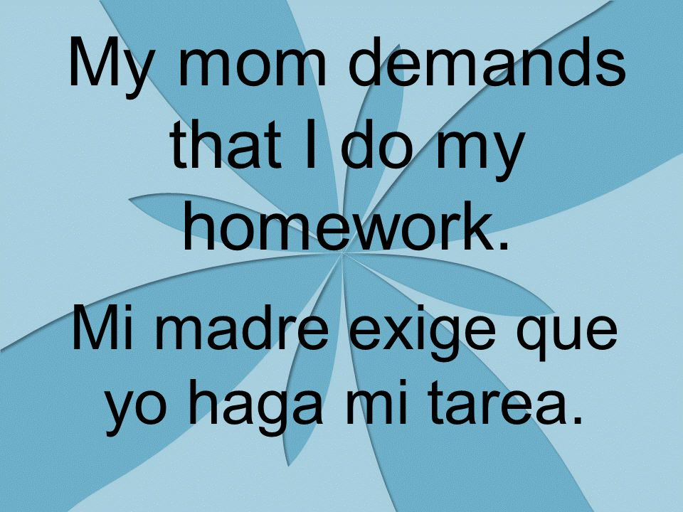 My mom demands that I do my homework. Mi madre exige que yo haga mi tarea.