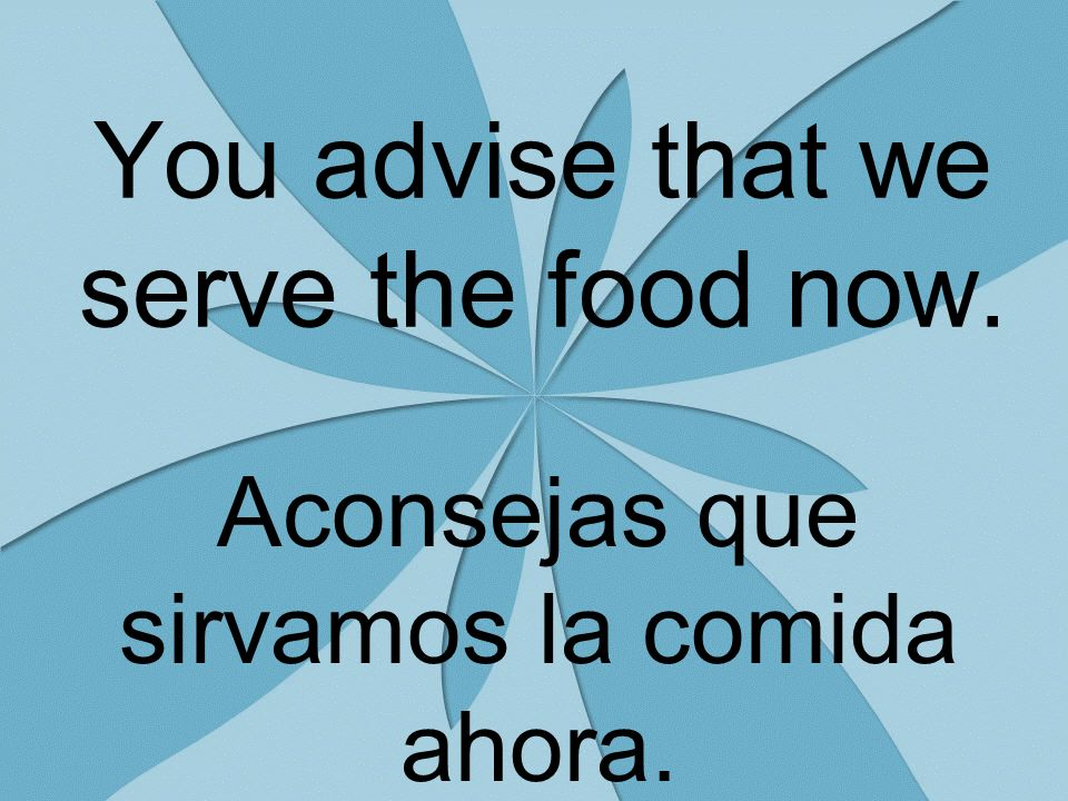 You advise that we serve the food now. Aconsejas que sirvamos la comida ahora.