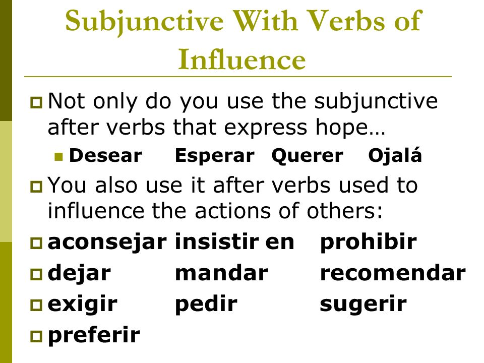 Subjunctive With Verbs of Influence Not only do you use the subjunctive after verbs that express hope… DesearEsperarQuererOjalá You also use it after