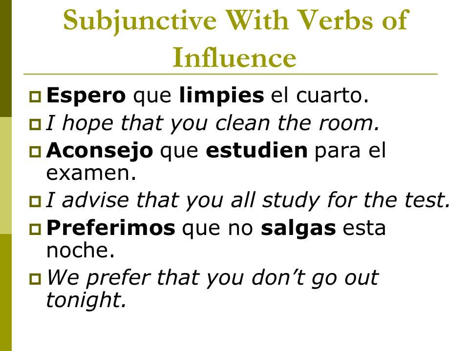 Subjunctive With Verbs of Influence Espero que limpies el cuarto. I hope that you clean the room. Aconsejo que estudien para el examen. I advise that