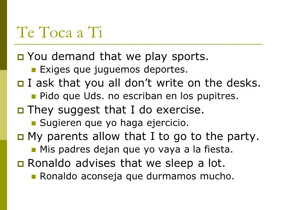 Te Toca a Ti You demand that we play sports. Exiges que juguemos deportes. I ask that you all dont write on the desks. Pido que Uds. no escriban en lo