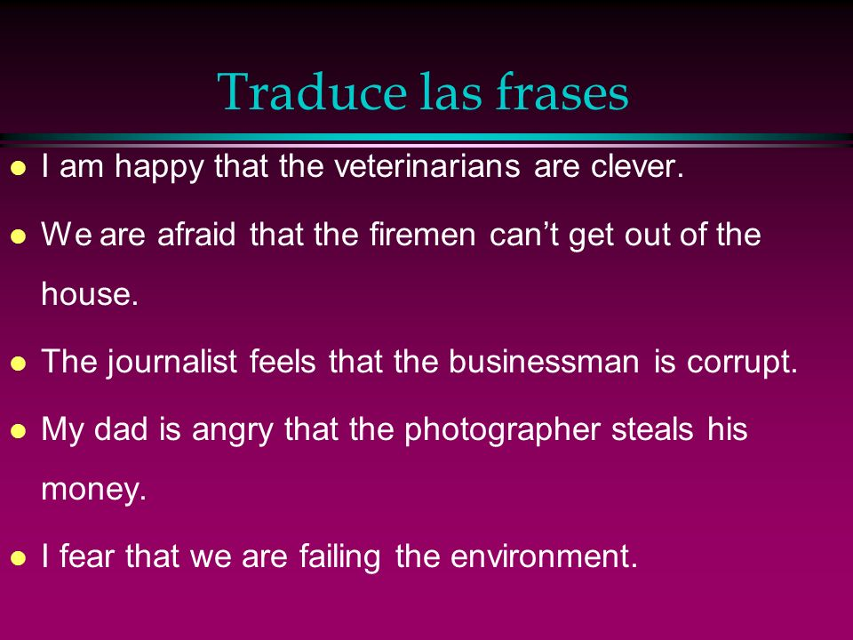 Traduce las frases l I am happy that the veterinarians are clever.