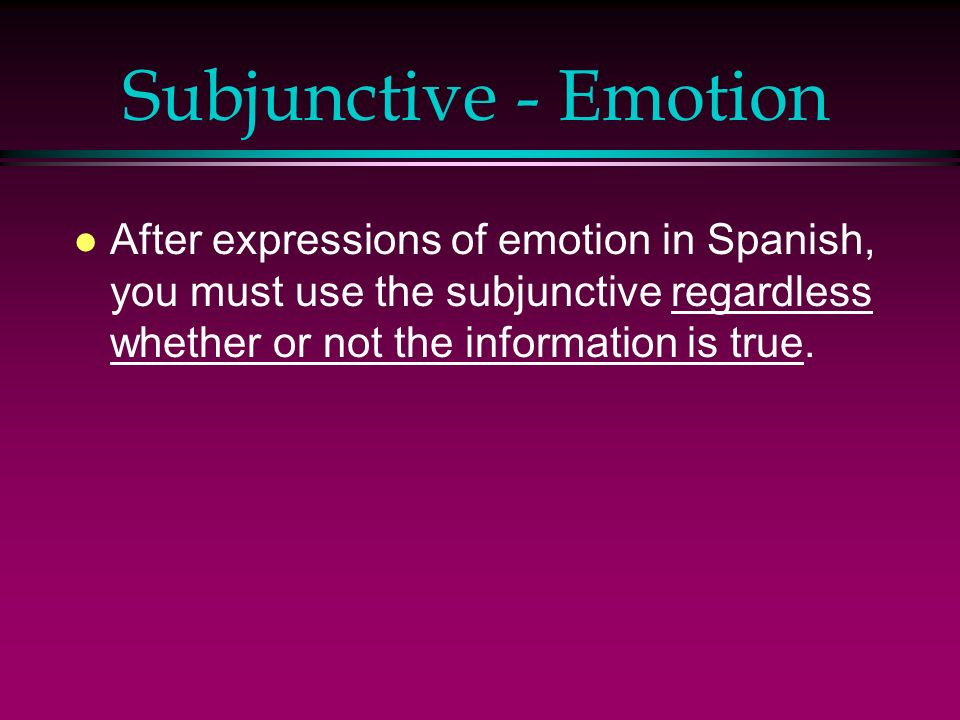 Subjunctive - Emotion l After expressions of emotion in Spanish, you must use the subjunctive regardless whether or not the information is true.