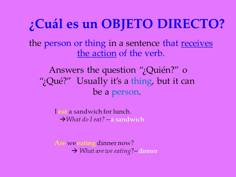 ¿Cuál es un OBJETO DIRECTO. the person or thing in a sentence that receives the action of the verb.