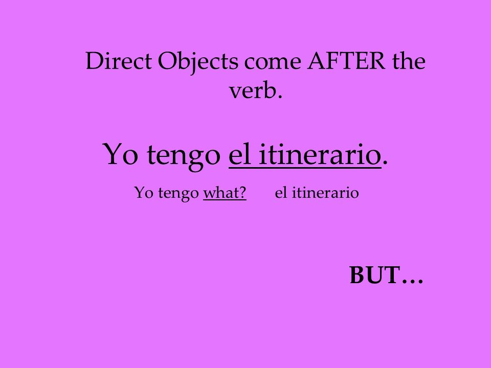 Yo tengo el itinerario. Yo tengo what? Direct Objects come AFTER the verb. el itinerario BUT…