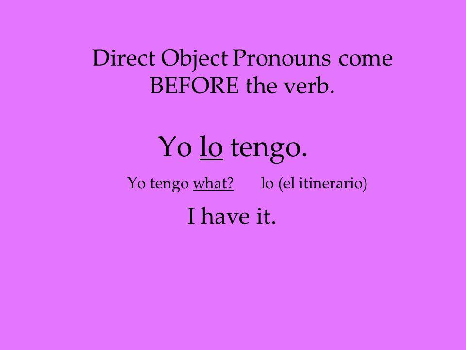 Yo lo tengo. Yo tengo what. Direct Object Pronouns come BEFORE the verb.