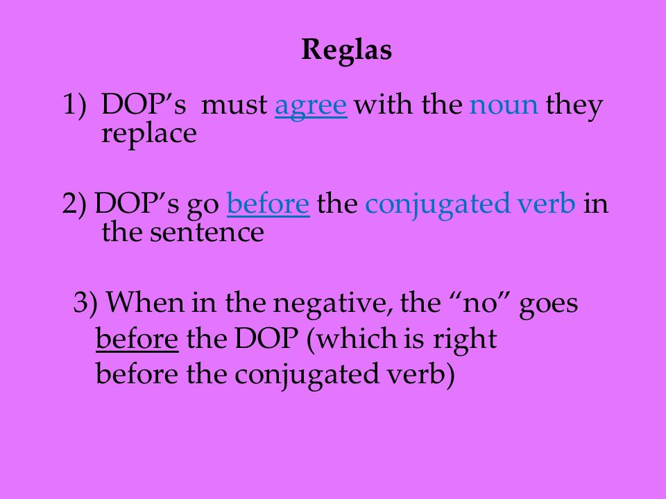 1)DOPs must agree with the noun they replace 2) DOPs go before the conjugated verb in the sentence 3) When in the negative, the no goes before the DOP
