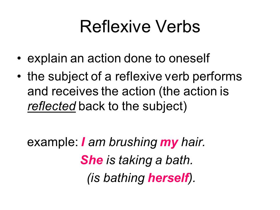 Reflexive Verbs explain an action done to oneself the subject of a reflexive verb performs and receives the action (the action is reflected back to the subject) example: I am brushing my hair.