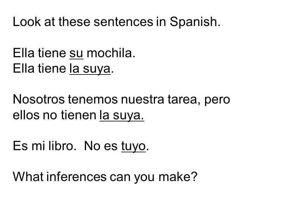 Look at these sentences in Spanish. Ella tiene su mochila. Ella tiene la suya. Nosotros tenemos nuestra tarea, pero ellos no tienen la suya. Es mi lib