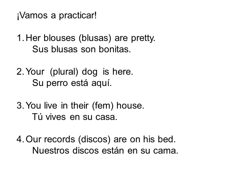 ¡Vamos a practicar! 1.Her blouses (blusas) are pretty. Sus blusas son bonitas. 2.Your (plural) dog is here. Su perro está aquí. 3.You live in their (f
