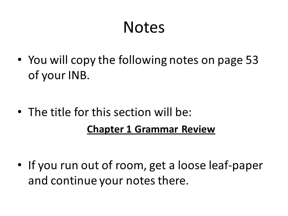 Notes You will copy the following notes on page 53 of your INB. The title for this section will be: Chapter 1 Grammar Review If you run out of room, g