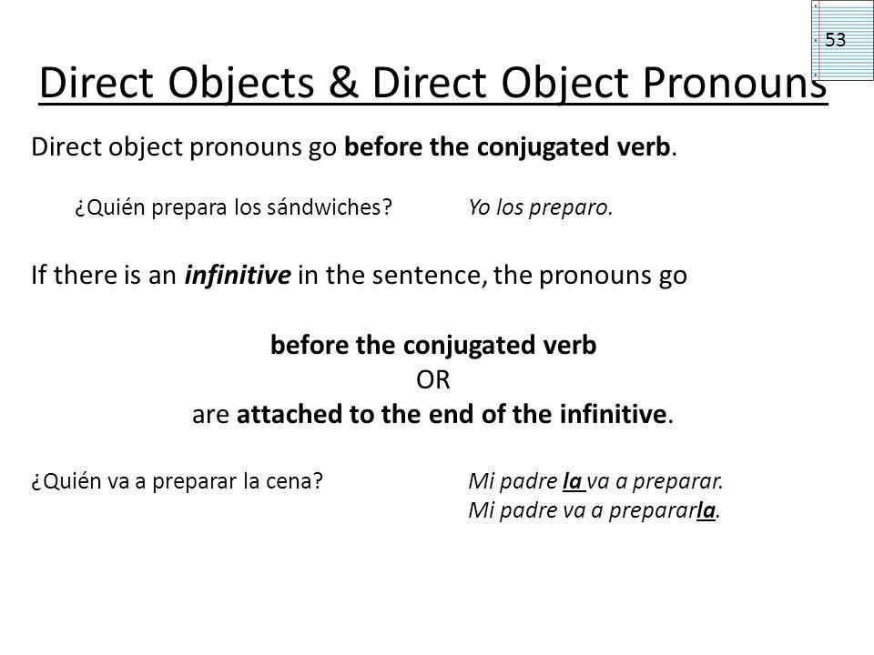 Direct Objects & Direct Object Pronouns Direct object pronouns go before the conjugated verb. ¿Quién prepara los sándwiches? Yo los preparo. If there