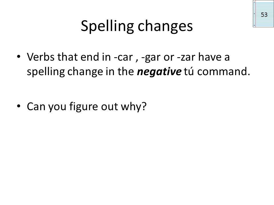 Spelling changes Verbs that end in -car, -gar or -zar have a spelling change in the negative tú command. Can you figure out why? 53