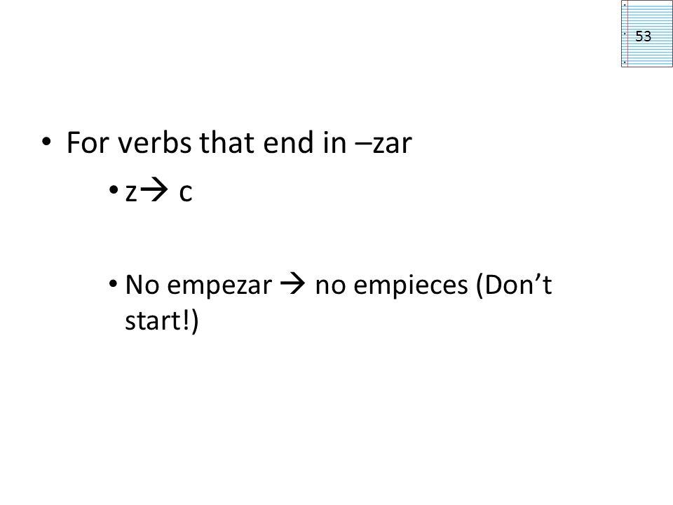 For verbs that end in –zar z c No empezar no empieces (Dont start!) 53