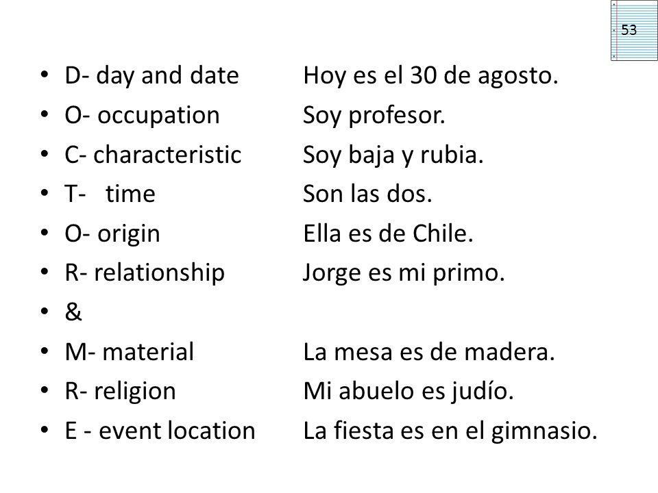 D- day and date Hoy es el 30 de agosto. O- occupation Soy profesor. C- characteristicSoy baja y rubia. T-timeSon las dos. O- originElla es de Chile. R