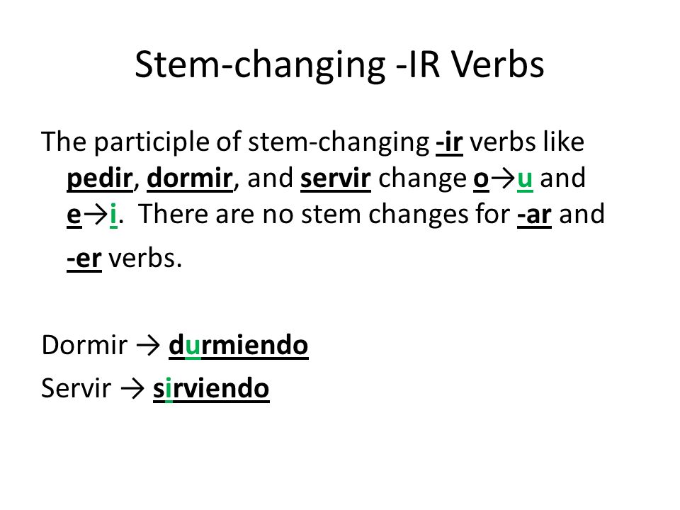 Stem-changing -IR Verbs The participle of stem-changing -ir verbs like pedir, dormir, and servir change ou and ei. There are no stem changes for -ar a