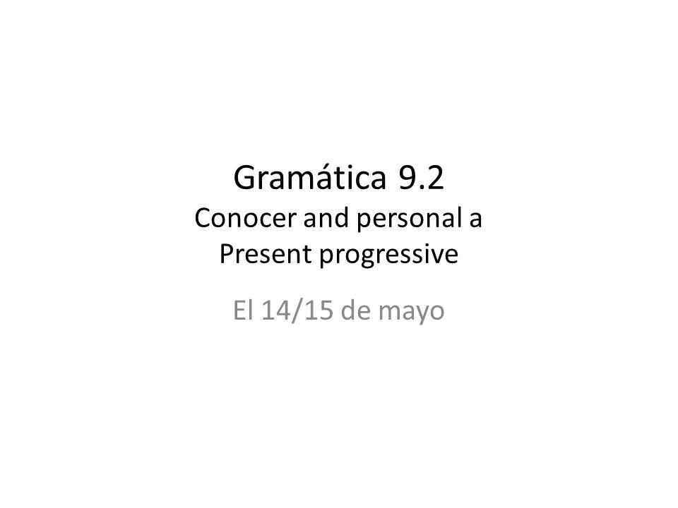 Gramática 9.2 Conocer and personal a Present progressive El 14/15 de mayo