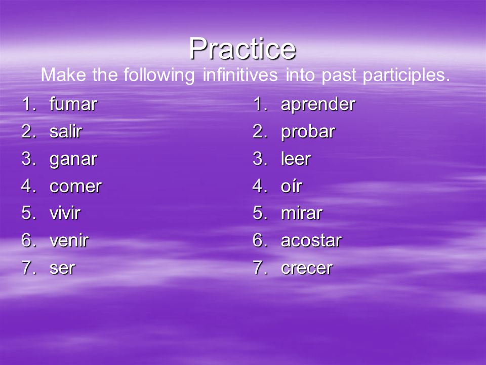 Practice 1.fumar 2.salir 3.ganar 4.comer 5.vivir 6.venir 7.ser 1.aprender 2.probar 3.leer 4.oír 5.mirar 6.acostar 7.crecer Make the following infinitives into past participles.
