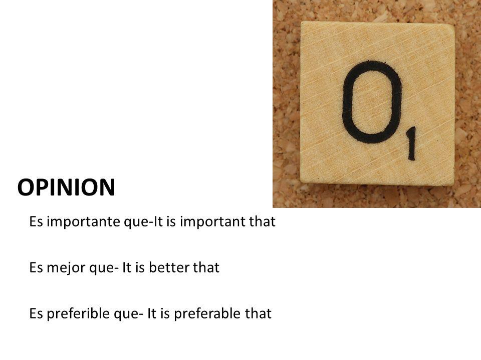 Es importante que-It is important that Es mejor que- It is better that Es preferible que- It is preferable that OPINION