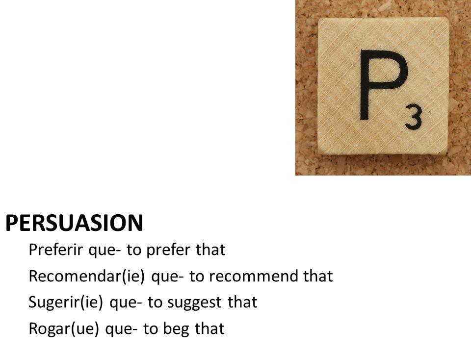 Preferir que- to prefer that Recomendar(ie) que- to recommend that Sugerir(ie) que- to suggest that Rogar(ue) que- to beg that PERSUASION