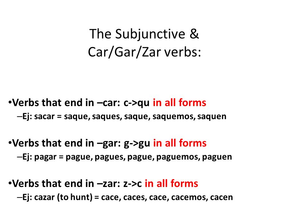 Verbs that end in –car: c->qu in all forms – Ej: sacar = saque, saques, saque, saquemos, saquen Verbs that end in –gar: g->gu in all forms – Ej: pagar = pague, pagues, pague, paguemos, paguen Verbs that end in –zar: z->c in all forms – Ej: cazar (to hunt) = cace, caces, cace, cacemos, cacen The Subjunctive & Car/Gar/Zar verbs: