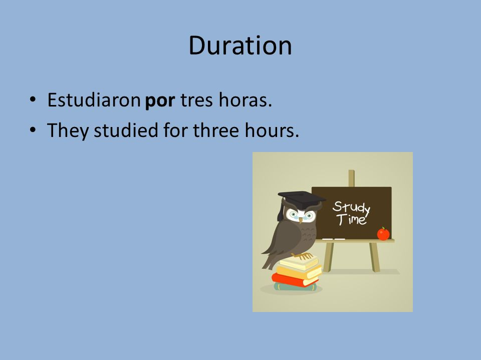 Duration Estudiaron por tres horas. They studied for three hours.