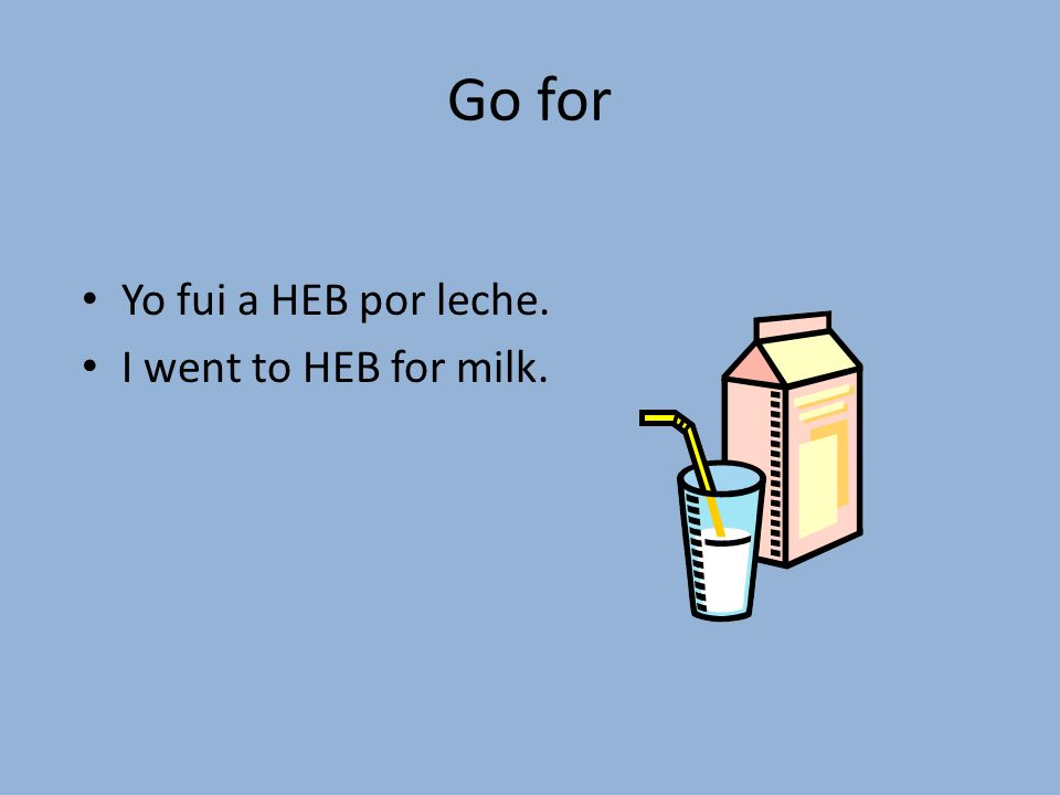 Go for Yo fui a HEB por leche. I went to HEB for milk.