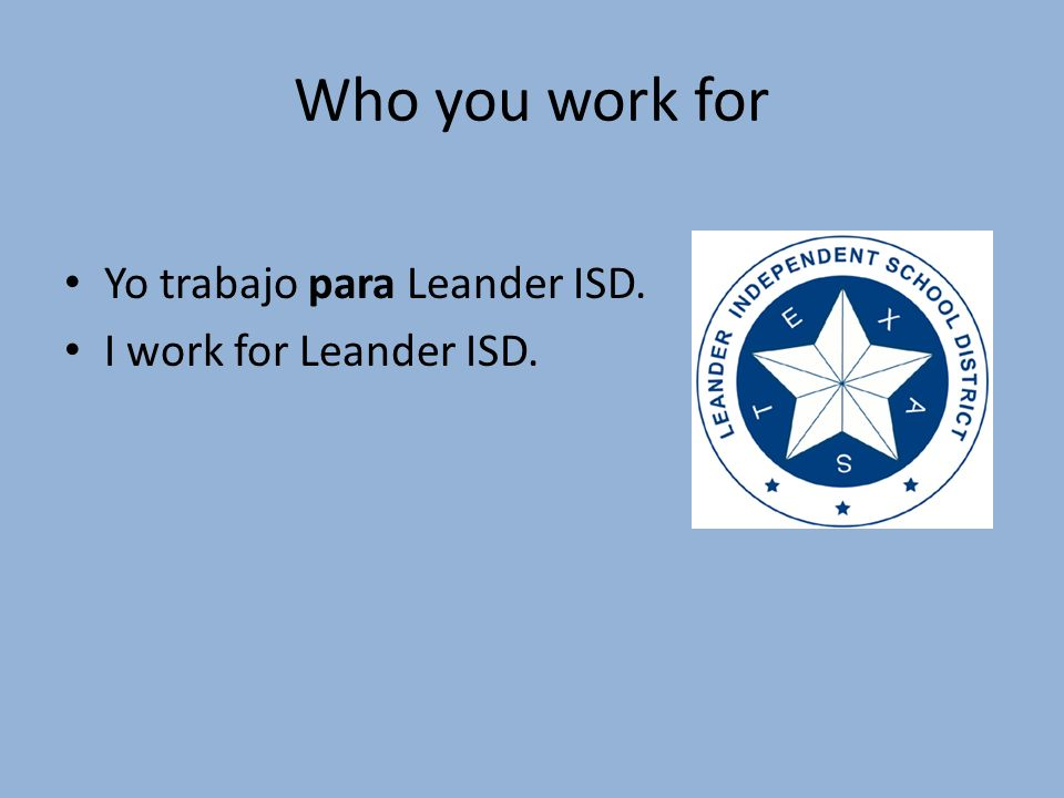 Who you work for Yo trabajo para Leander ISD. I work for Leander ISD.