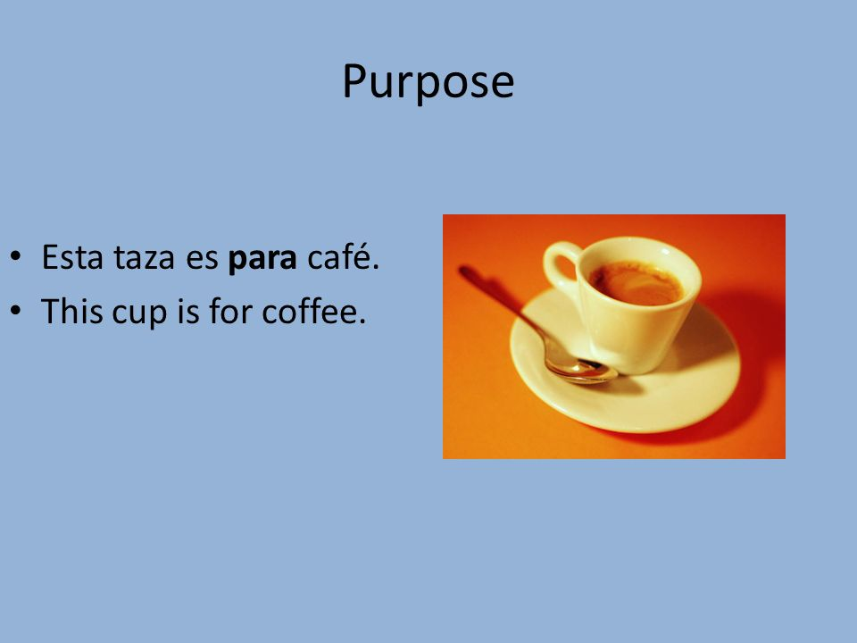 Purpose Esta taza es para café. This cup is for coffee.