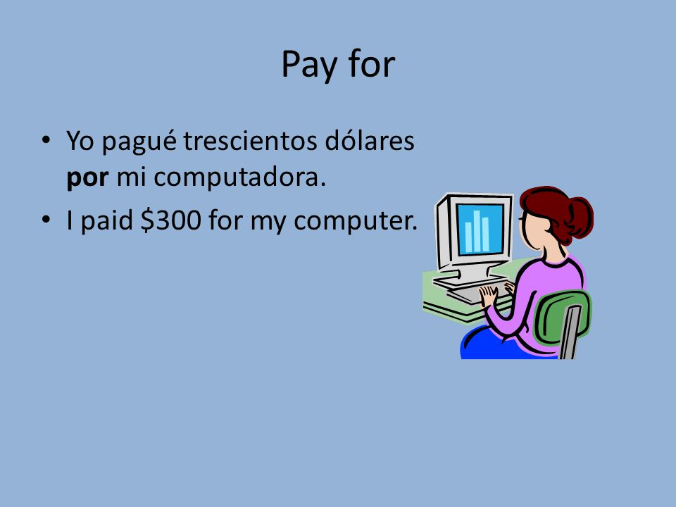 Pay for Yo pagué trescientos dólares por mi computadora. I paid $300 for my computer.