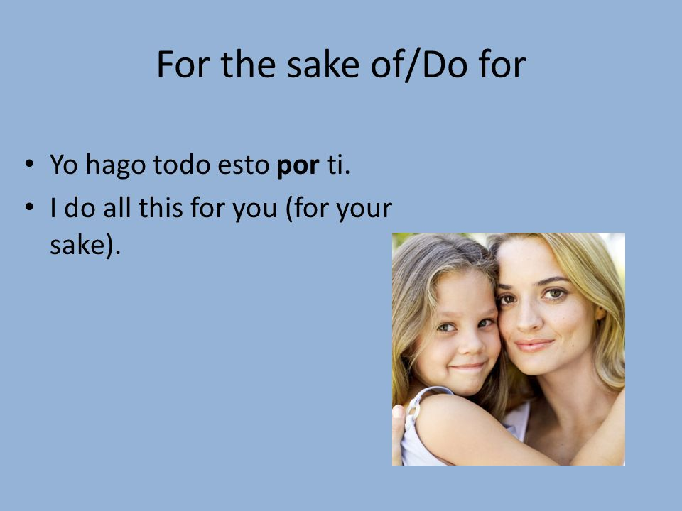 For the sake of/Do for Yo hago todo esto por ti. I do all this for you (for your sake).