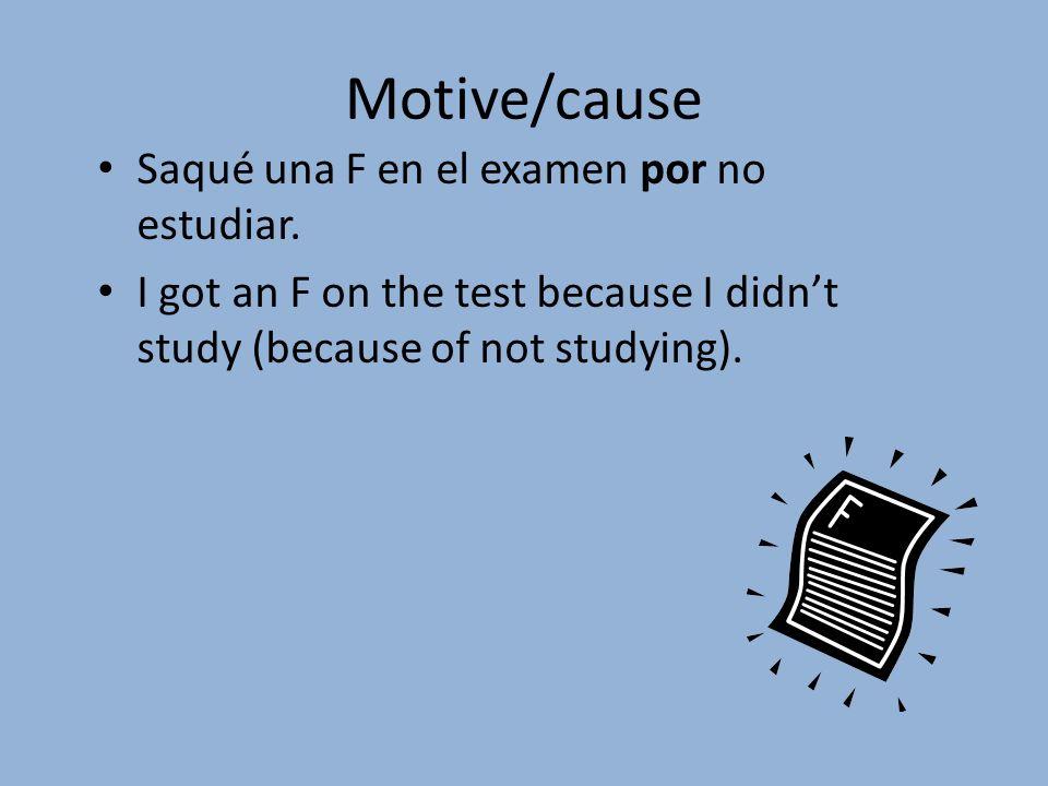 Motive/cause Saqué una F en el examen por no estudiar.