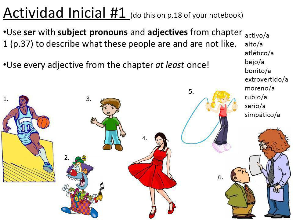Actividad Inicial #1 (do this on p.18 of your notebook) Use ser with subject pronouns and adjectives from chapter 1 (p.37) to describe what these peop