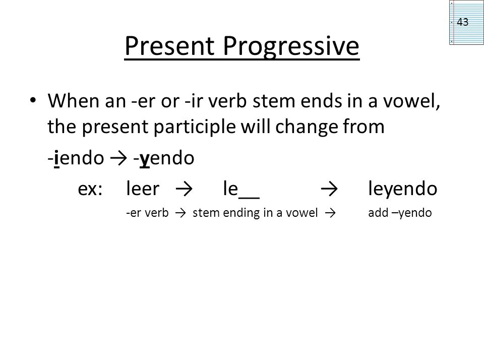 Present Progressive When an -er or -ir verb stem ends in a vowel, the present participle will change from -iendo -yendo ex: leer le__ leyendo -er verb