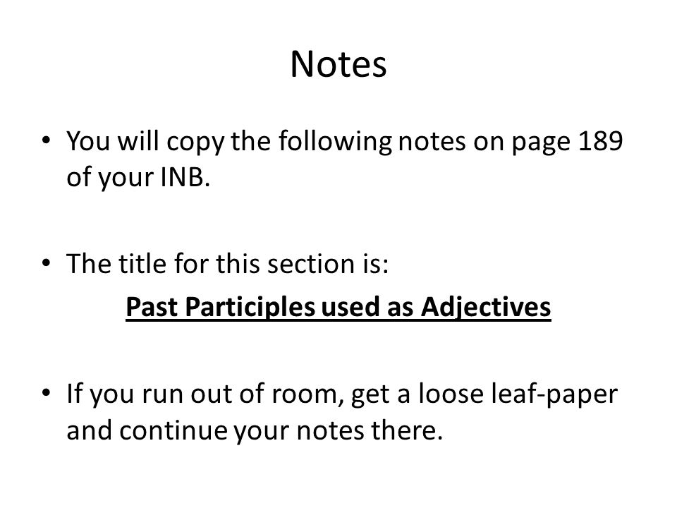 Notes You will copy the following notes on page 189 of your INB. The title for this section is: Past Participles used as Adjectives If you run out of