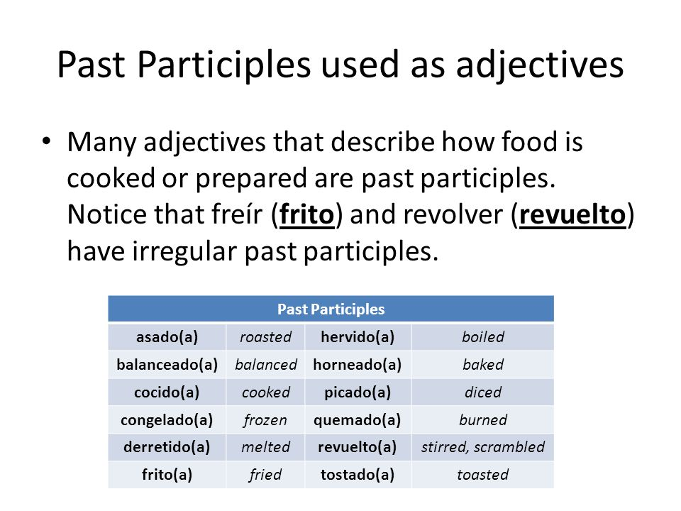 Past Participles used as adjectives Many adjectives that describe how food is cooked or prepared are past participles. Notice that freír (frito) and r