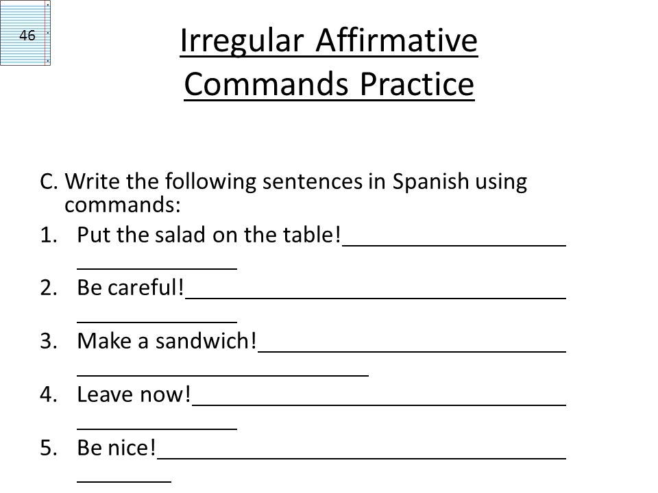 Irregular Affirmative Commands Practice C. Write the following sentences in Spanish using commands: 1.Put the salad on the table! 2.Be careful! 3.Make
