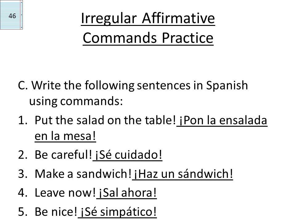 Irregular Affirmative Commands Practice C. Write the following sentences in Spanish using commands: 1.Put the salad on the table! ¡Pon la ensalada en