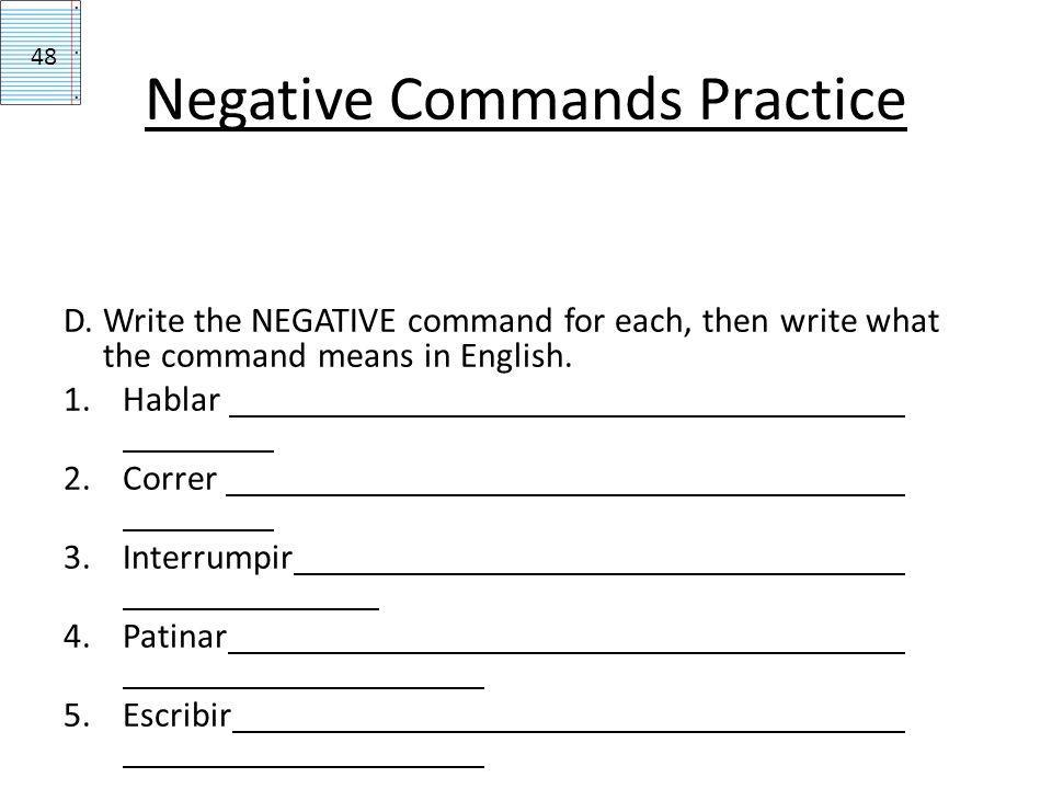 Negative Commands Practice D. Write the NEGATIVE command for each, then write what the command means in English. 1.Hablar 2.Correr 3.Interrumpir 4.Pat