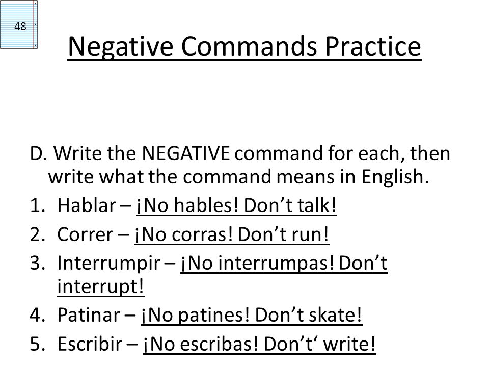Negative Commands Practice D. Write the NEGATIVE command for each, then write what the command means in English. 1.Hablar – ¡No hables! Dont talk! 2.C