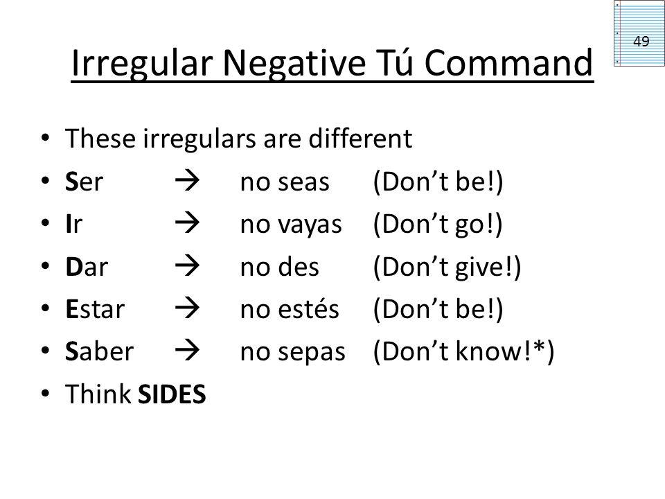Irregular Negative Tú Command These irregulars are different Ser no seas(Dont be!) Ir no vayas(Dont go!) Dar no des(Dont give!) Estar no estés(Dont be