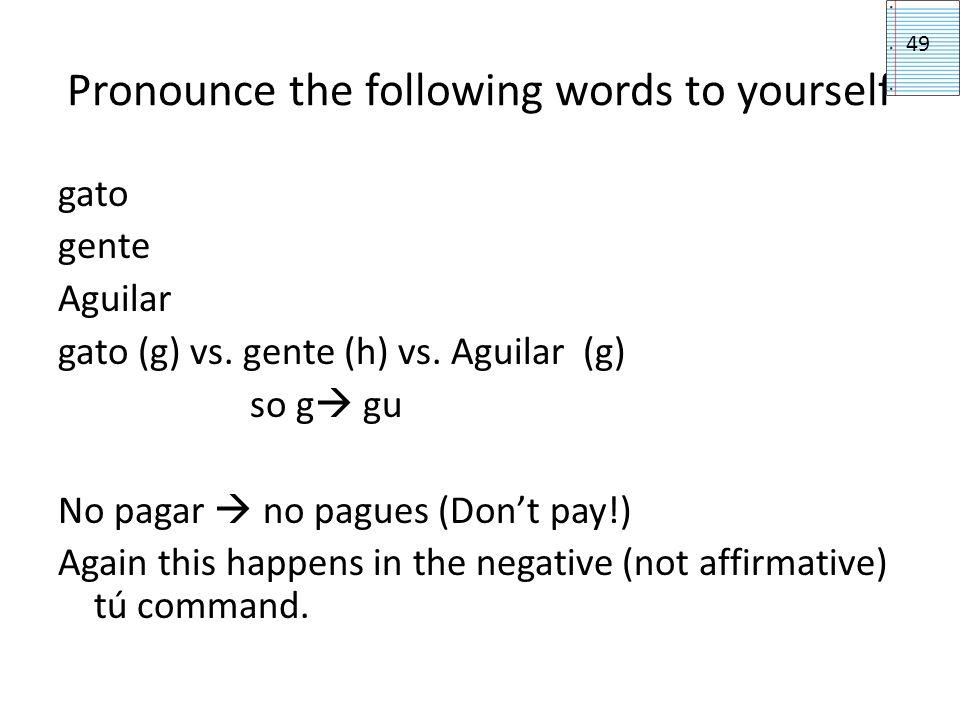 Pronounce the following words to yourself gato gente Aguilar gato (g) vs. gente (h) vs. Aguilar (g) so g gu No pagar no pagues (Dont pay!) Again this