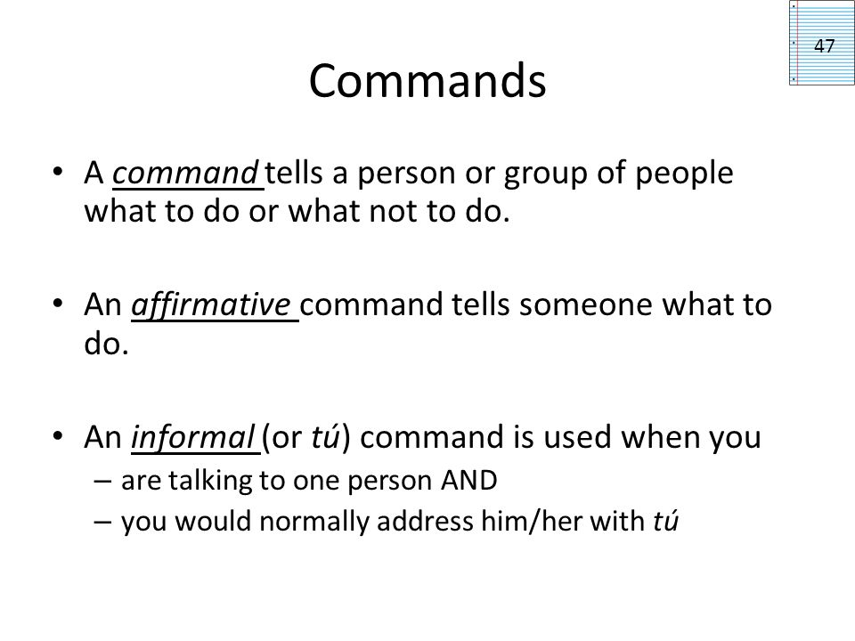 Forming commands To form an affirmative tú command: 1.Conjugate the verb in the tú form and 2.Drop the s 47