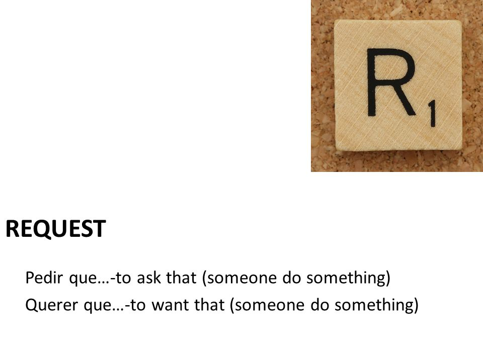 Pedir que…-to ask that (someone do something) Querer que…-to want that (someone do something) REQUEST