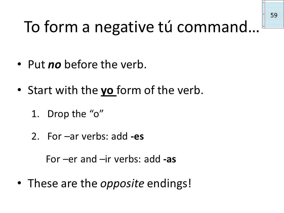 To form a negative tú command… Put no before the verb. Start with the yo form of the verb. 1.Drop the o 2.For –ar verbs: add -es For –er and –ir verbs