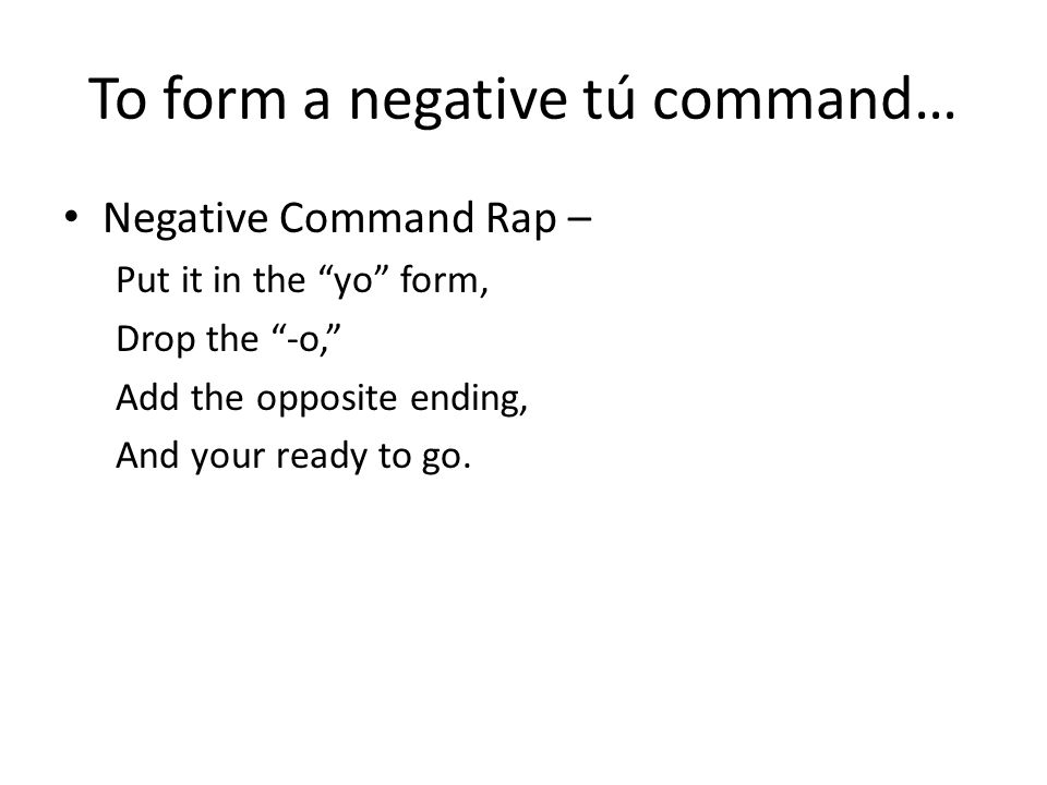 To form a negative tú command… Negative Command Rap – Put it in the yo form, Drop the -o, Add the opposite ending, And your ready to go.
