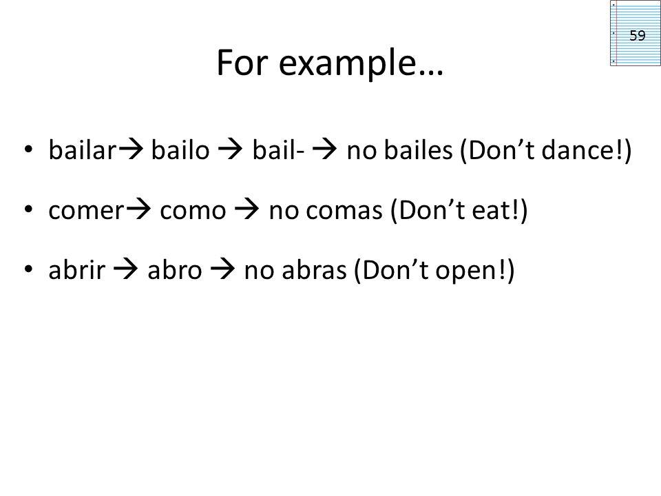 For example… bailar bailo bail- no bailes (Dont dance!) comer como no comas (Dont eat!) abrir abro no abras (Dont open!) 59