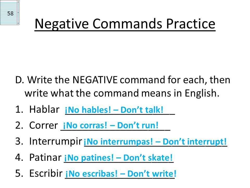 Negative Commands Practice D. Write the NEGATIVE command for each, then write what the command means in English. 1.Hablar____________________ 2.Correr